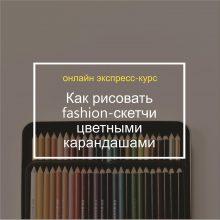 Экспресс-курс «Как рисовать fashion-скетчи цветными карандашами»